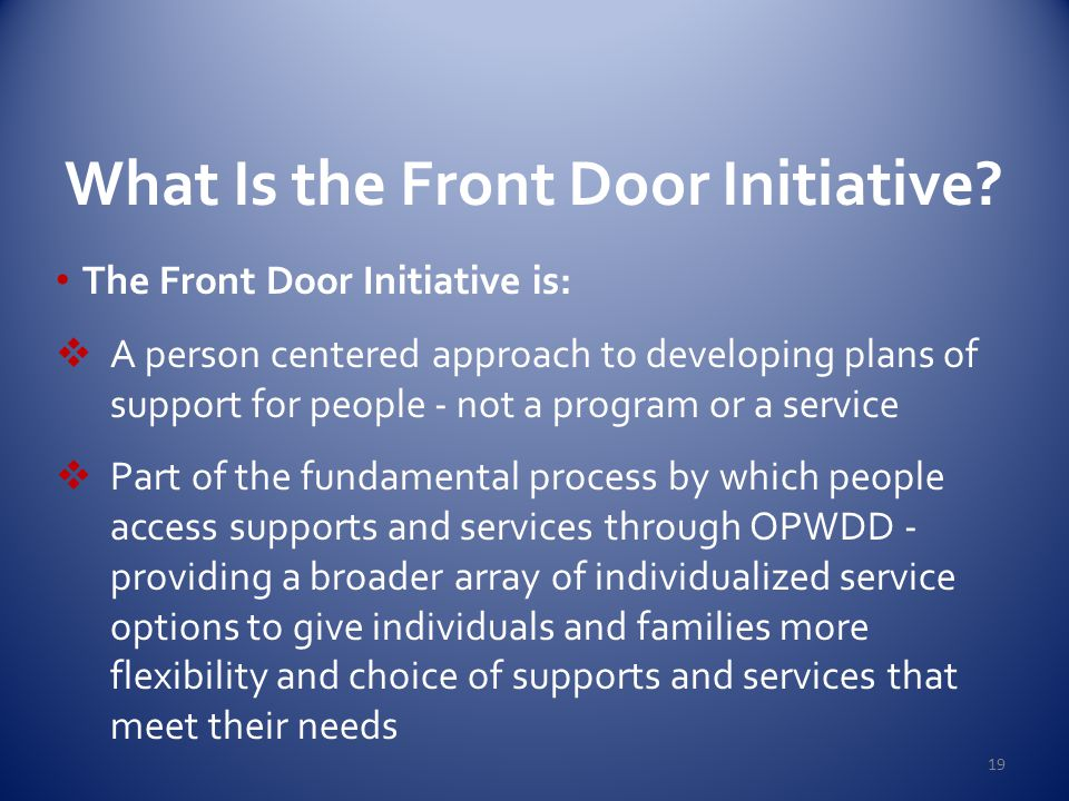 What Is the Front Door Initiative? The Front Door Initiative is:  A person centered approach to developing plans of support for people - not a progra