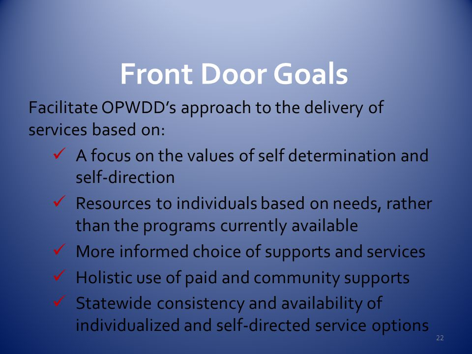 Front Door Goals 22 Facilitate OPWDD's approach to the delivery of services based on: A focus on the values of self determination and self-direction Resources to individuals based on needs, rather than the programs currently available More informed choice of supports and services Holistic use of paid and community supports Statewide consistency and availability of individualized and self-directed service options