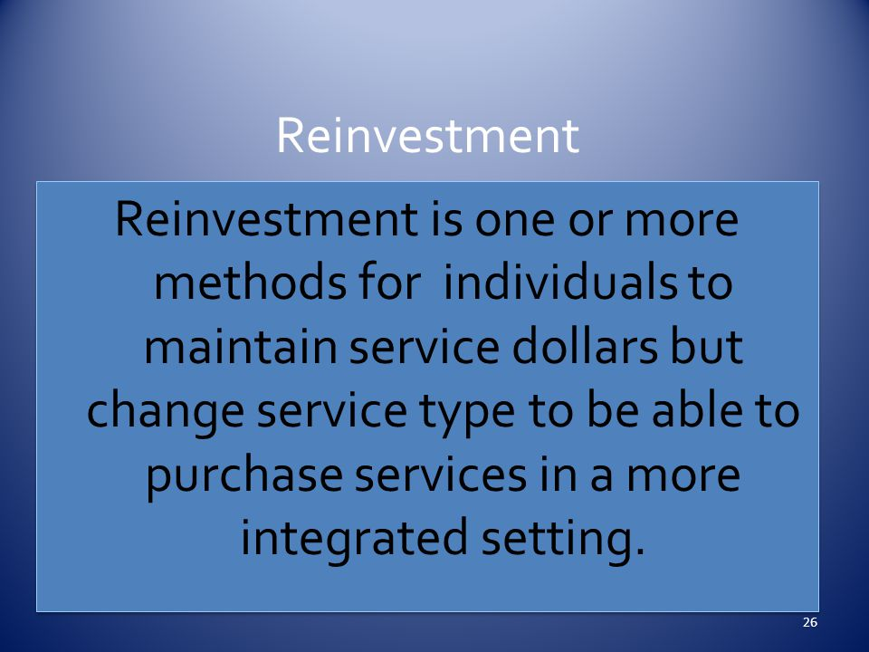 Reinvestment Reinvestment is one or more methods for individuals to maintain service dollars but change service type to be able to purchase services in a more integrated setting.