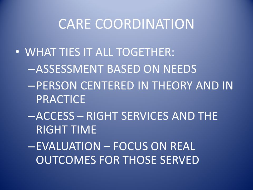 CARE COORDINATION WHAT TIES IT ALL TOGETHER: – ASSESSMENT BASED ON NEEDS – PERSON CENTERED IN THEORY AND IN PRACTICE – ACCESS – RIGHT SERVICES AND THE RIGHT TIME – EVALUATION – FOCUS ON REAL OUTCOMES FOR THOSE SERVED
