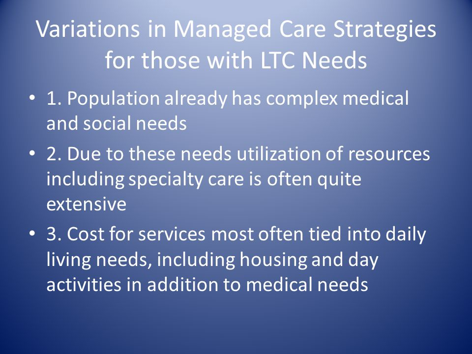 Variations in Managed Care Strategies for those with LTC Needs 1.