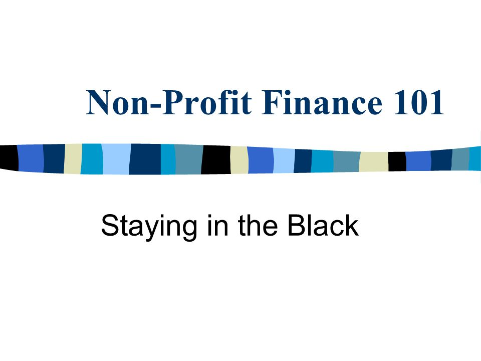 Special Considerations n In general, non-profit organizations may not: – Generate profit but may hold funds in reserve to reinvest in the organization.