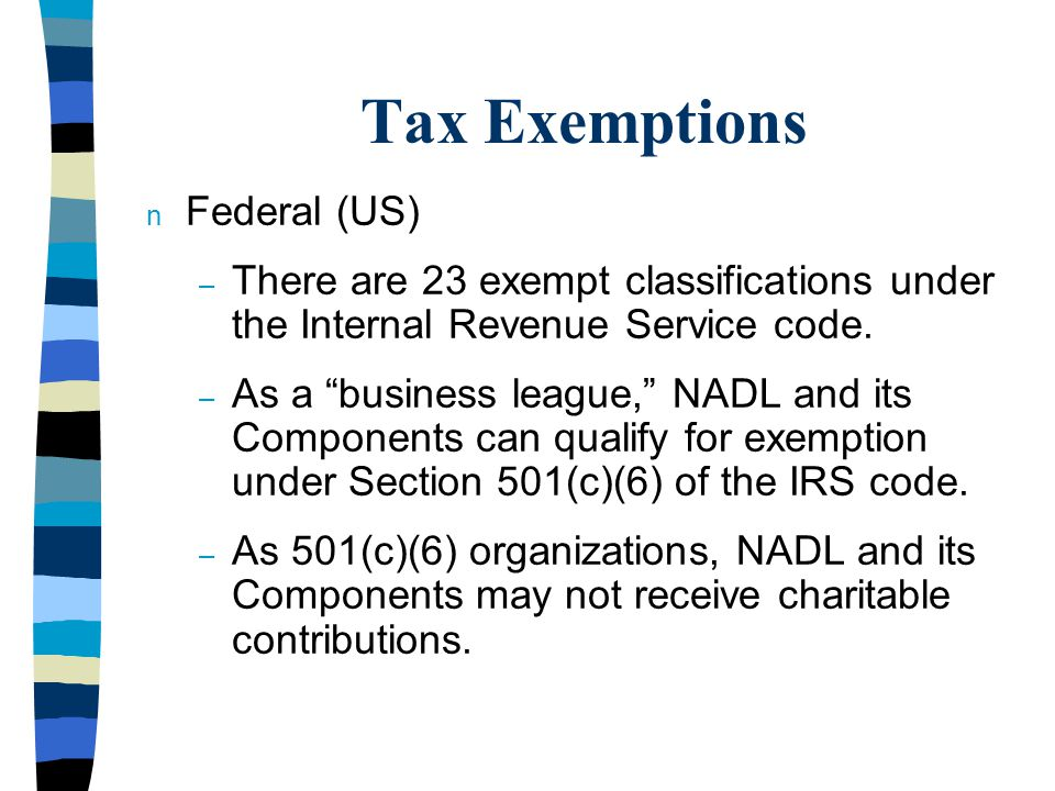 Tax Exemptions n Federal (US) – There are 23 exempt classifications under the Internal Revenue Service code.