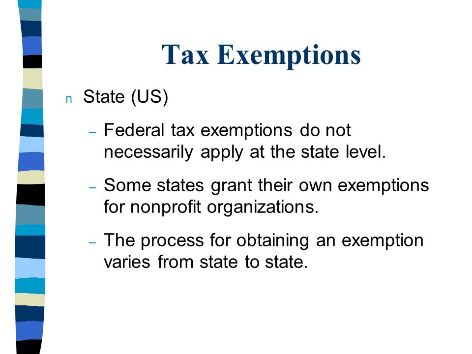 Tax Exemptions n State (US) – Federal tax exemptions do not necessarily apply at the state level.