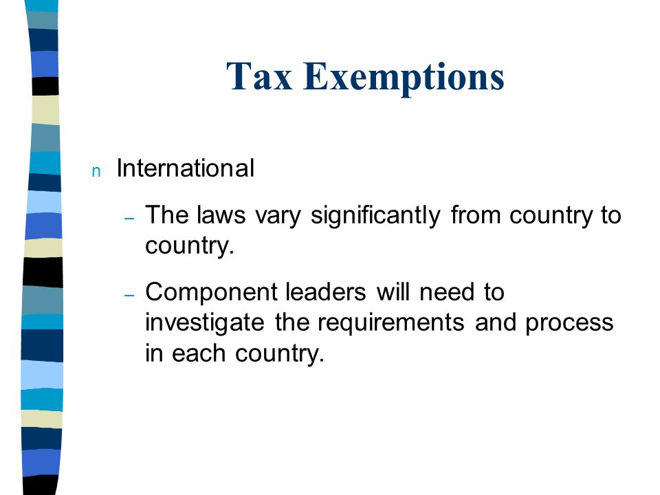 Tax Exemptions n International – The laws vary significantly from country to country.
