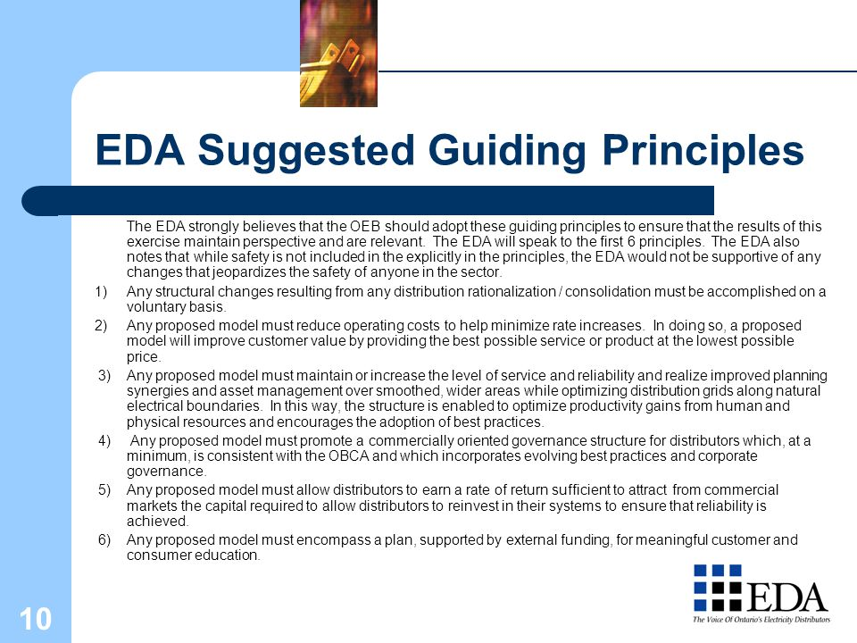 10 EDA Suggested Guiding Principles The EDA strongly believes that the OEB should adopt these guiding principles to ensure that the results of this exercise maintain perspective and are relevant.