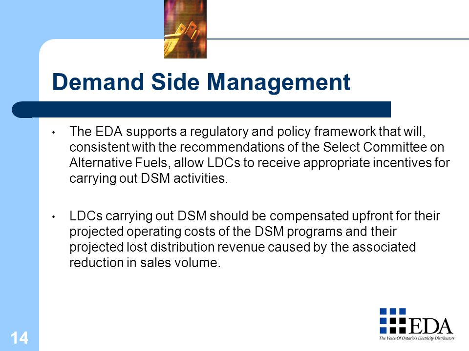 14 Demand Side Management The EDA supports a regulatory and policy framework that will, consistent with the recommendations of the Select Committee on Alternative Fuels, allow LDCs to receive appropriate incentives for carrying out DSM activities.