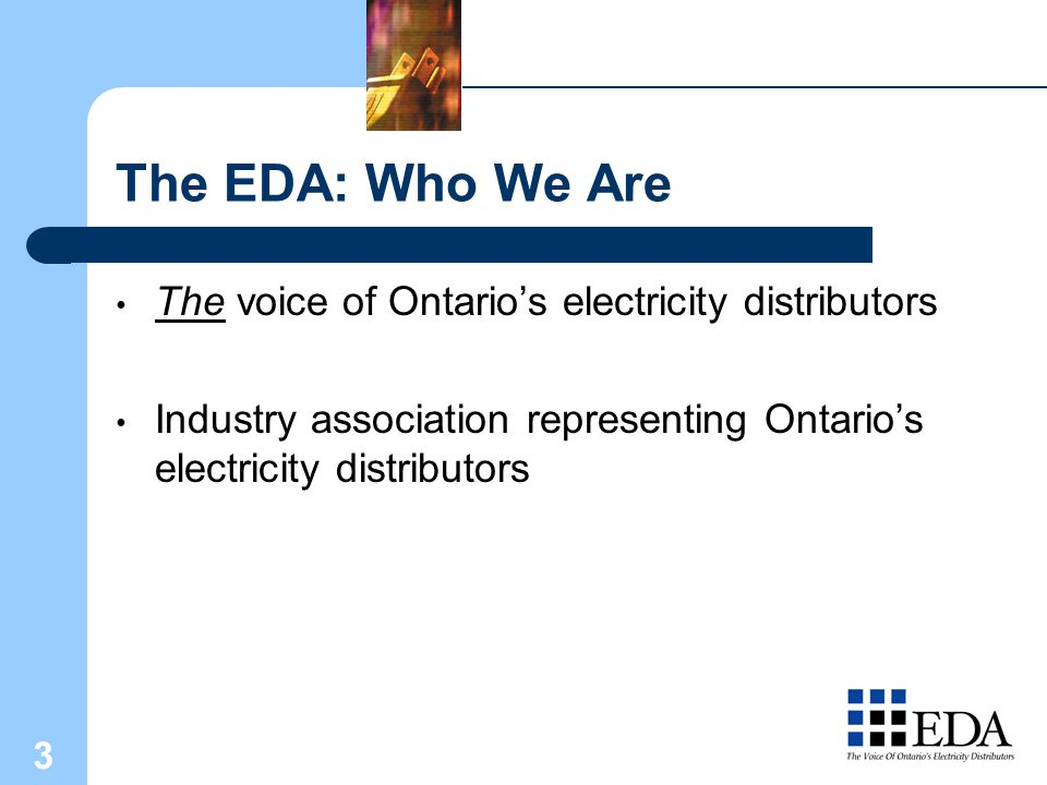 3 The EDA: Who We Are The voice of Ontario's electricity distributors Industry association representing Ontario's electricity distributors
