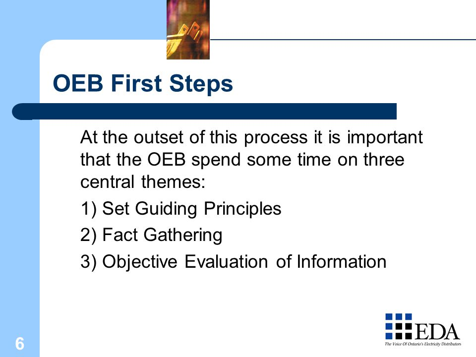 6 OEB First Steps At the outset of this process it is important that the OEB spend some time on three central themes: 1) Set Guiding Principles 2) Fact Gathering 3) Objective Evaluation of Information