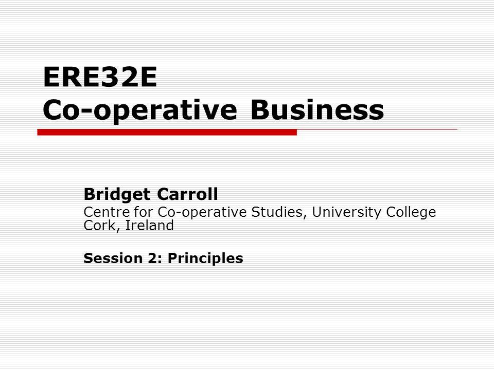 ERE32E Co-operative Business Bridget Carroll Centre for Co-operative Studies, University College Cork, Ireland Session 2: Principles