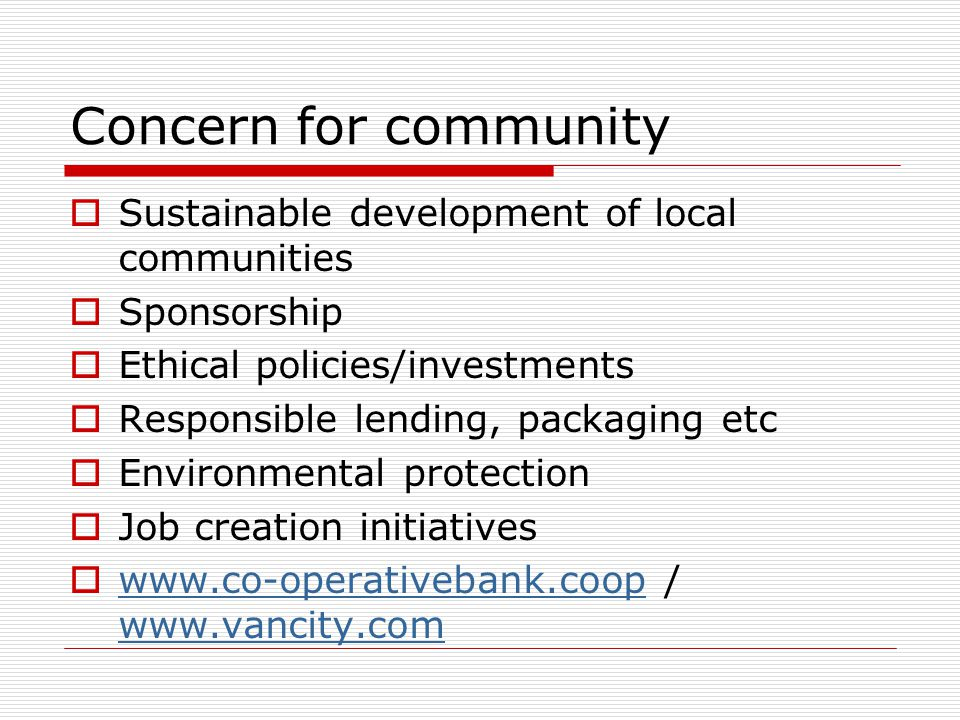 Concern for community  Sustainable development of local communities  Sponsorship  Ethical policies/investments  Responsible lending, packaging etc  Environmental protection  Job creation initiatives  www.co-operativebank.coop / www.vancity.com www.co-operativebank.coop www.vancity.com