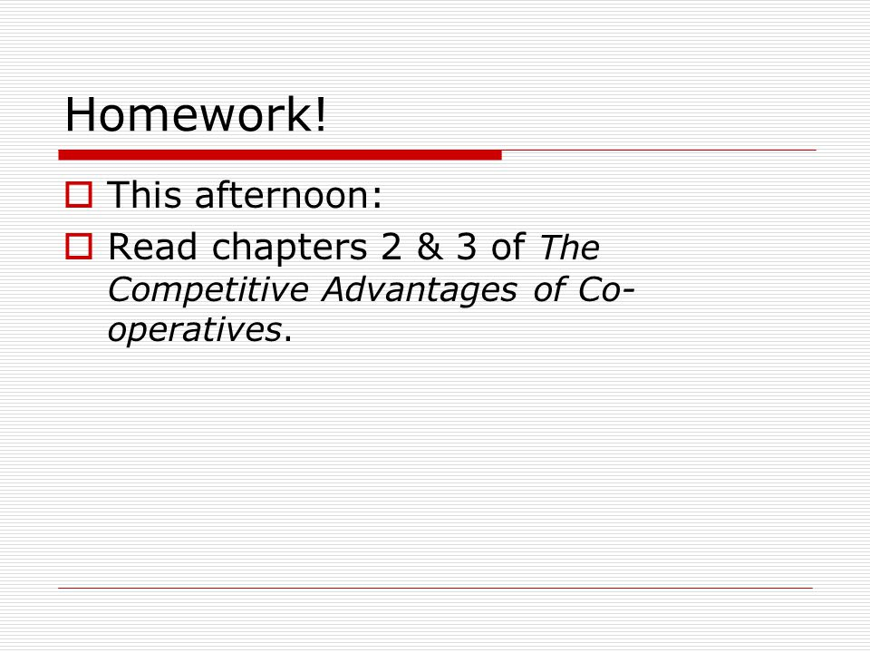 Homework!  This afternoon:  Read chapters 2 & 3 of The Competitive Advantages of Co- operatives.