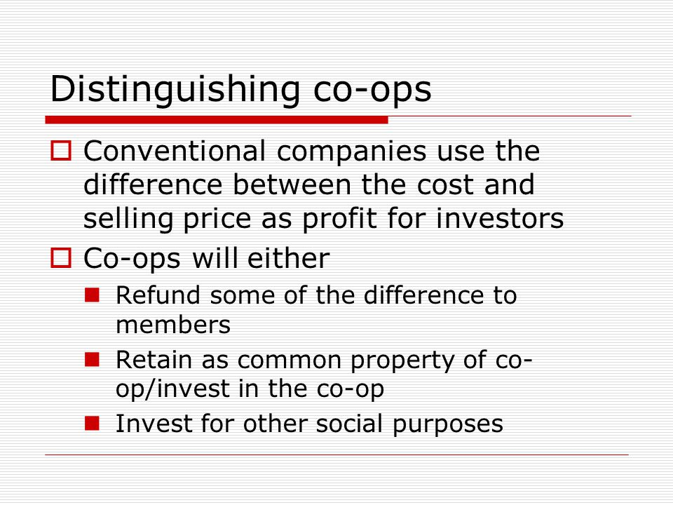 Distinguishing co-ops  Conventional companies use the difference between the cost and selling price as profit for investors  Co-ops will either Refund some of the difference to members Retain as common property of co- op/invest in the co-op Invest for other social purposes