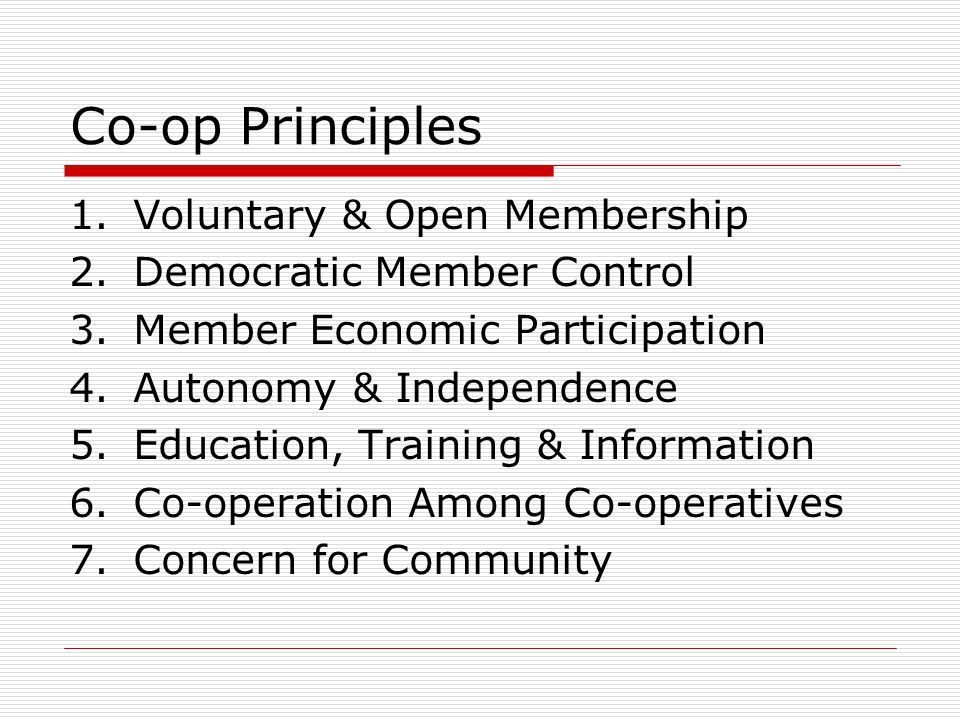Co-op Principles 1.Voluntary & Open Membership 2.Democratic Member Control 3.Member Economic Participation 4.Autonomy & Independence 5.Education, Training & Information 6.Co-operation Among Co-operatives 7.Concern for Community