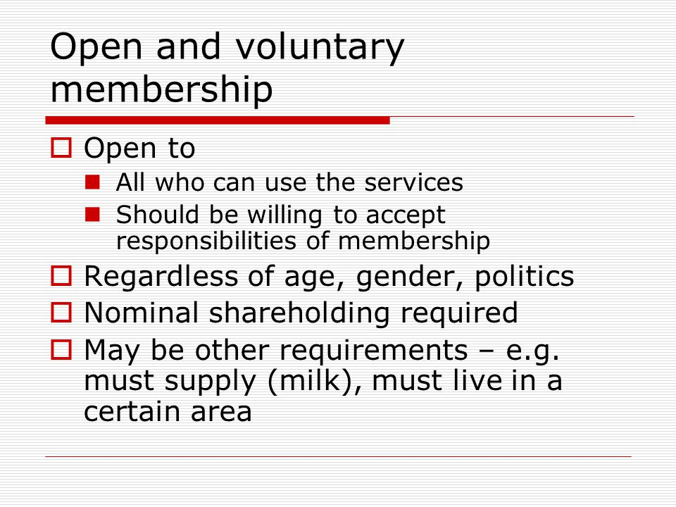 Open and voluntary membership  Open to All who can use the services Should be willing to accept responsibilities of membership  Regardless of age, gender, politics  Nominal shareholding required  May be other requirements – e.g.