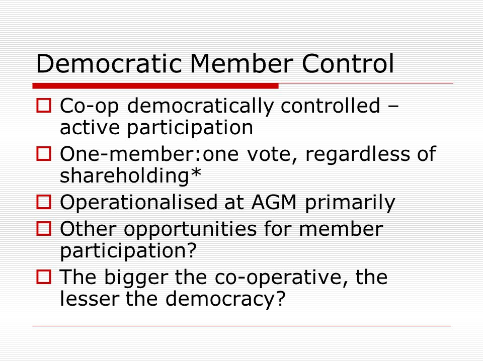 Member Economic Participation  Capital of co-operative contributed to and democratically controlled by the members  Members usually receive limited compensation Distributed according to use Issued as bonus shares Reinvest (with agreement of members)