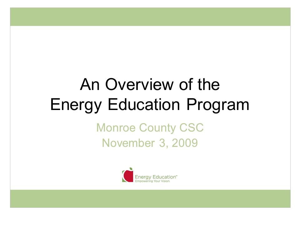 An Overview of the Energy Education Program Monroe County CSC November 3, 2009