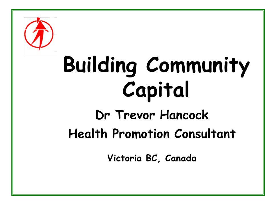 Building Community Capital Dr Trevor Hancock Health Promotion Consultant Victoria BC, Canada
