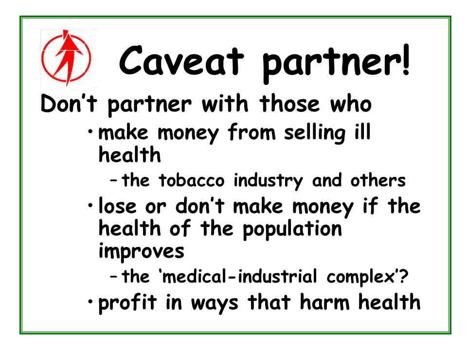Caveat partner! Don't partner with those who make money from selling ill health –the tobacco industry and others lose or don't make money if the healt