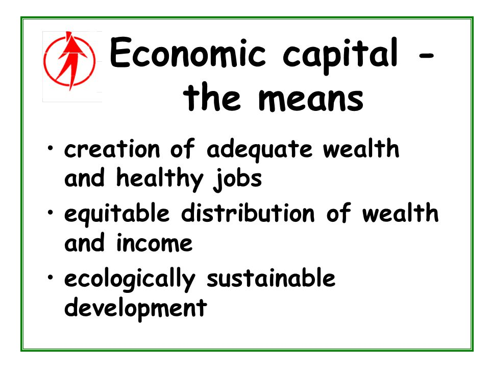 A New Capitalism for the 21st Century The new capitalism must simultaneously increase ecological capital social capital economic capital human capital