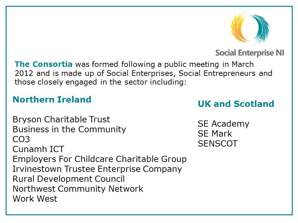 The Consortia was formed following a public meeting in March 2012 and is made up of Social Enterprises, Social Entrepreneurs and those closely engaged in the sector including: Northern Ireland Bryson Charitable Trust Business in the Community CO3 Cunamh ICT Employers For Childcare Charitable Group Irvinestown Trustee Enterprise Company Rural Development Council Northwest Community Network Work West UK and Scotland SE Academy SE Mark SENSCOT