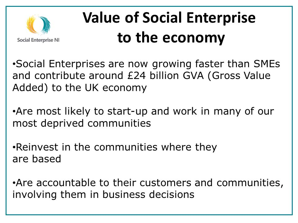 Value of Social Enterprise to the economy Social Enterprises are now growing faster than SMEs and contribute around £24 billion GVA (Gross Value Added) to the UK economy Are most likely to start-up and work in many of our most deprived communities Reinvest in the communities where they are based Are accountable to their customers and communities, involving them in business decisions
