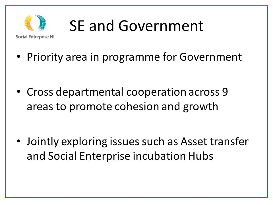 SE and Government Priority area in programme for Government Cross departmental cooperation across 9 areas to promote cohesion and growth Jointly exploring issues such as Asset transfer and Social Enterprise incubation Hubs
