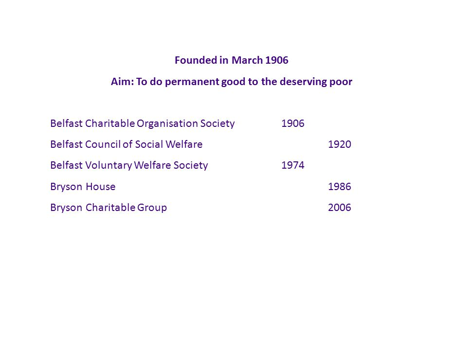 Founded in March 1906 Aim: To do permanent good to the deserving poor Belfast Charitable Organisation Society1906 Belfast Council of Social Welfare1920 Belfast Voluntary Welfare Society1974 Bryson House1986 Bryson Charitable Group2006