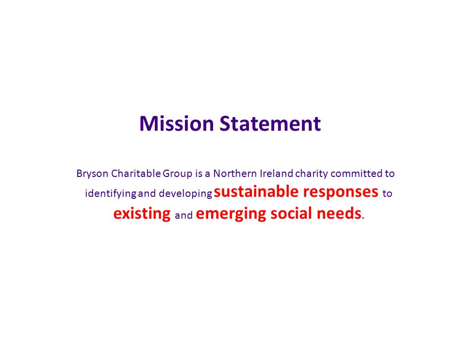 Mission Statement Bryson Charitable Group is a Northern Ireland charity committed to identifying and developing sustainable responses to existing and emerging social needs.
