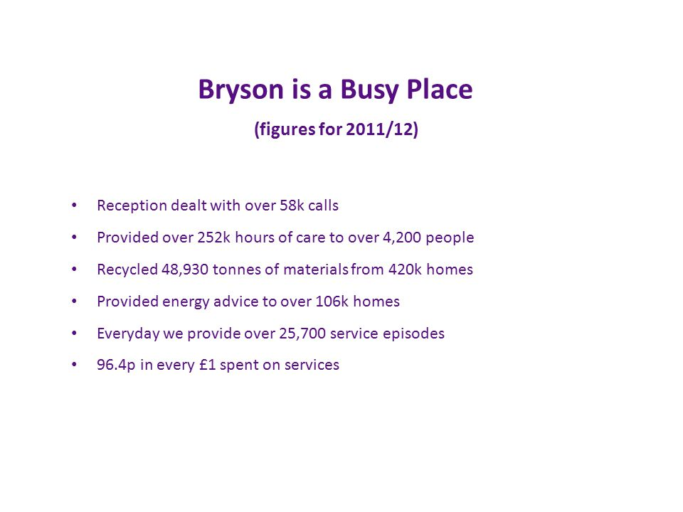 Bryson is a Busy Place (figures for 2011/12) Reception dealt with over 58k calls Provided over 252k hours of care to over 4,200 people Recycled 48,930 tonnes of materials from 420k homes Provided energy advice to over 106k homes Everyday we provide over 25,700 service episodes 96.4p in every £1 spent on services