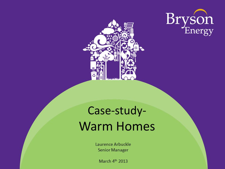 Case-study- Warm Homes Laurence Arbuckle Senior Manager March 4 th 2013
