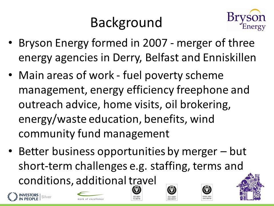 Background Bryson Energy formed in 2007 - merger of three energy agencies in Derry, Belfast and Enniskillen Main areas of work - fuel poverty scheme management, energy efficiency freephone and outreach advice, home visits, oil brokering, energy/waste education, benefits, wind community fund management Better business opportunities by merger – but short-term challenges e.g.