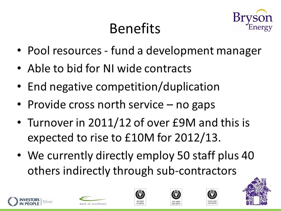 Benefits Pool resources - fund a development manager Able to bid for NI wide contracts End negative competition/duplication Provide cross north service – no gaps Turnover in 2011/12 of over £9M and this is expected to rise to £10M for 2012/13.