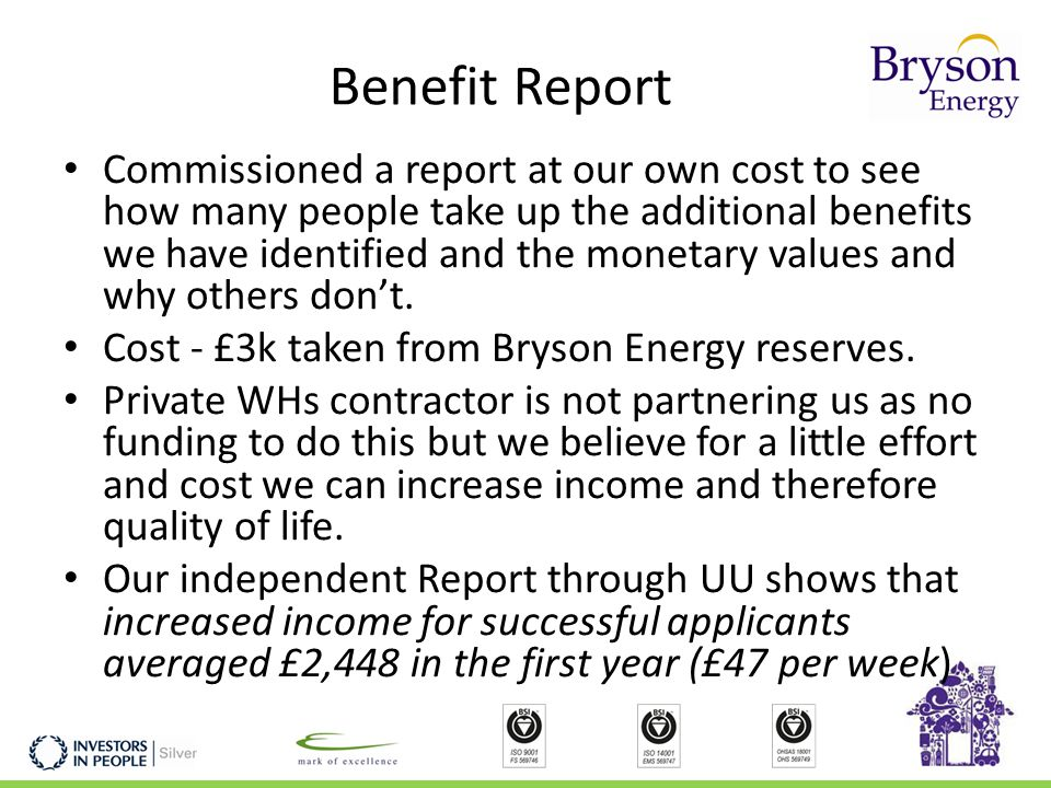 Benefit Report Commissioned a report at our own cost to see how many people take up the additional benefits we have identified and the monetary values and why others don't.