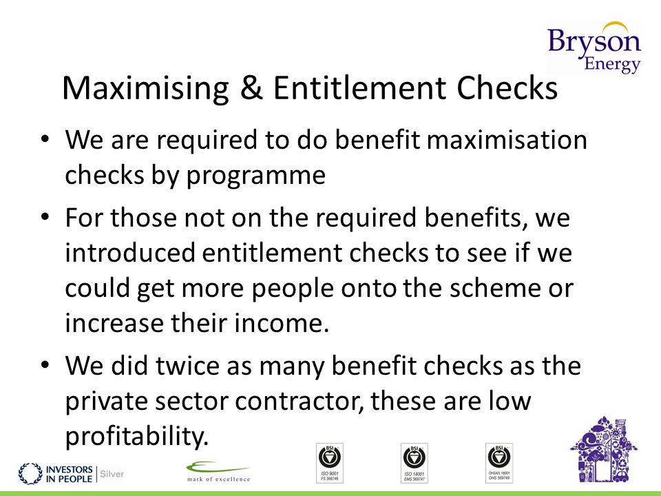 Maximising & Entitlement Checks We are required to do benefit maximisation checks by programme For those not on the required benefits, we introduced entitlement checks to see if we could get more people onto the scheme or increase their income.
