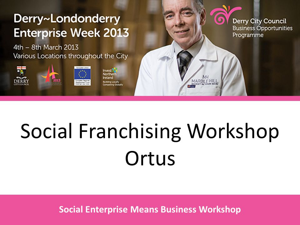 Social Franchising Workshop Ortus Social Enterprise Means Business Workshop