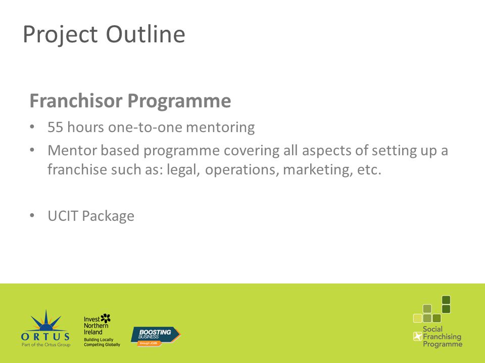 Project Outline Franchisor Programme 55 hours one-to-one mentoring Mentor based programme covering all aspects of setting up a franchise such as: legal, operations, marketing, etc.