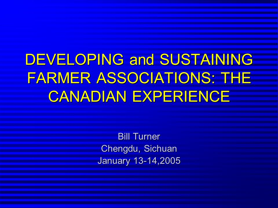 DEVELOPING and SUSTAINING FARMER ASSOCIATIONS: THE CANADIAN EXPERIENCE Bill Turner Chengdu, Sichuan January 13-14,2005
