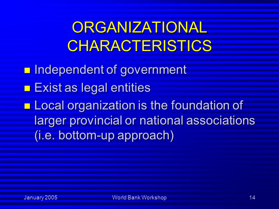 January 2005World Bank Workshop14 ORGANIZATIONAL CHARACTERISTICS n Independent of government n Exist as legal entities n Local organization is the foundation of larger provincial or national associations (i.e.
