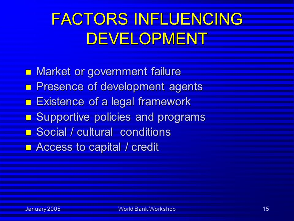 January 2005World Bank Workshop15 FACTORS INFLUENCING DEVELOPMENT n Market or government failure n Presence of development agents n Existence of a legal framework n Supportive policies and programs n Social / cultural conditions n Access to capital / credit