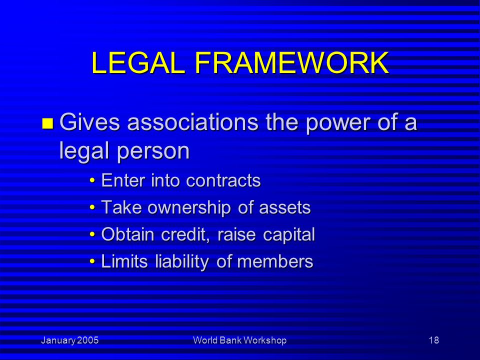 January 2005World Bank Workshop18 LEGAL FRAMEWORK n Gives associations the power of a legal person Enter into contractsEnter into contracts Take ownership of assetsTake ownership of assets Obtain credit, raise capitalObtain credit, raise capital Limits liability of membersLimits liability of members