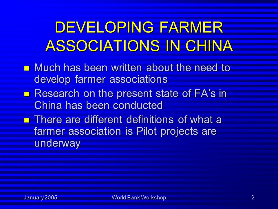 January 2005World Bank Workshop2 DEVELOPING FARMER ASSOCIATIONS IN CHINA n Much has been written about the need to develop farmer associations n Research on the present state of FA's in China has been conducted n There are different definitions of what a farmer association is Pilot projects are underway