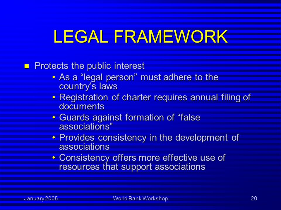 January 2005World Bank Workshop20 LEGAL FRAMEWORK n Protects the public interest As a legal person must adhere to the country's lawsAs a legal person must adhere to the country's laws Registration of charter requires annual filing of documentsRegistration of charter requires annual filing of documents Guards against formation of false associations Guards against formation of false associations Provides consistency in the development of associationsProvides consistency in the development of associations Consistency offers more effective use of resources that support associationsConsistency offers more effective use of resources that support associations