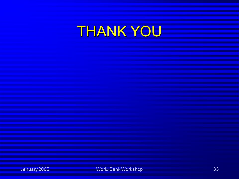 January 2005World Bank Workshop33 THANK YOU