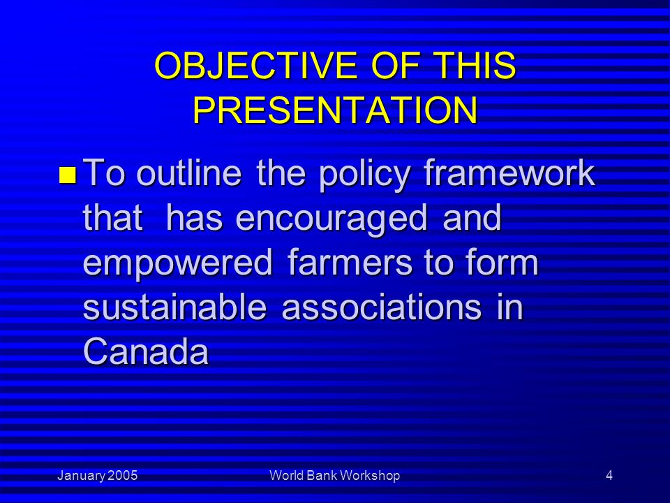 January 2005World Bank Workshop5 FARMER ASSOCIATIONS The Canadian Context n An integral part of Canadian agriculture A group of farmers working together to achieve shared objectives Perform specific functions -Economic/technical, advocacy, local development, information Formal and informal
