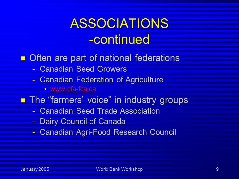 January 2005World Bank Workshop10 ASSOCIATIONS -continued n Some informative websites -Ag Producers of Saskatchewan www.apas.cawww.apas.cawww.apas.ca -Canadian Pork Council www.cpc-ccp.comwww.cpc-ccp.comwww.cpc-ccp.com -Canadian Seed Growers' Association www.seedgrowers.cawww.seedgrowers.cawww.seedgrowers.ca -Western Grains Research Foundation www.westerngrains.comwww.westerngrains.comwww.westerngrains.com