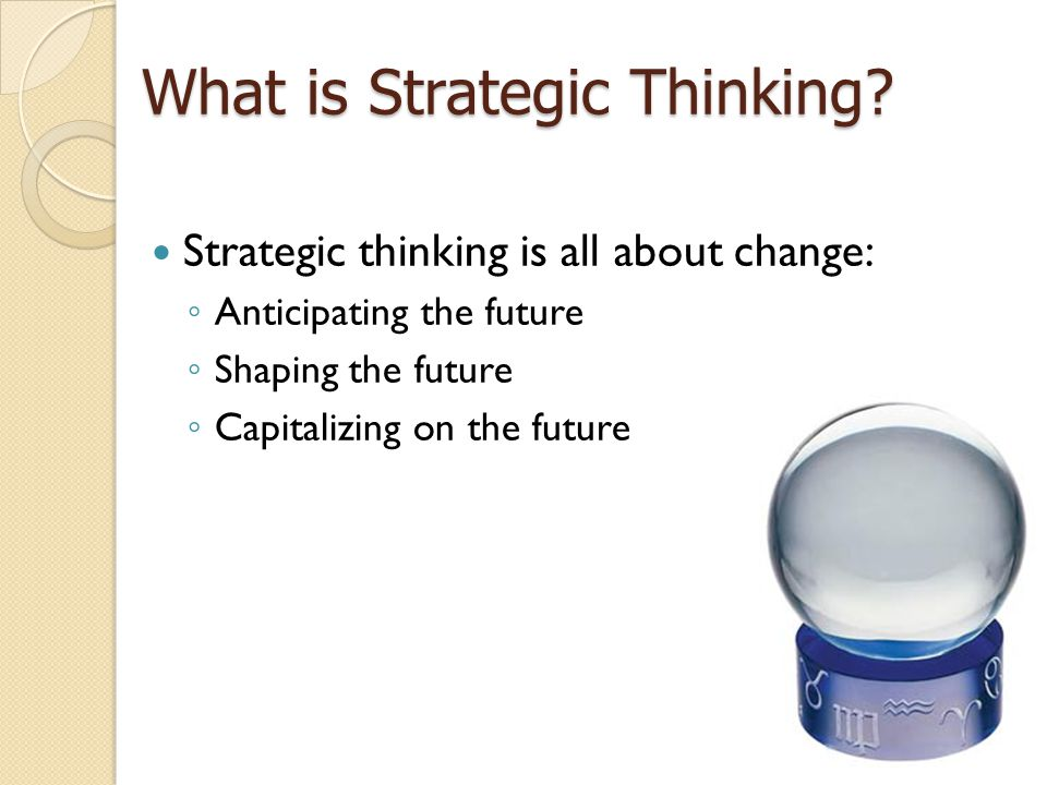 Strategic thinking is all about change: ◦ Anticipating the future ◦ Shaping the future ◦ Capitalizing on the future What is Strategic Thinking
