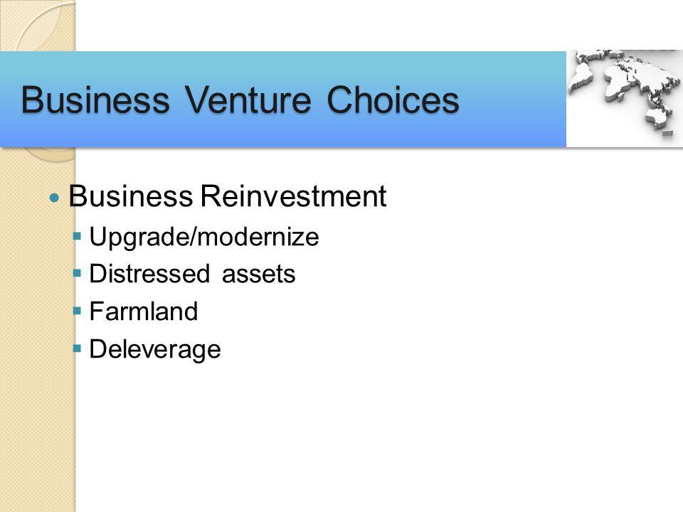 Business Reinvestment  Upgrade/modernize  Distressed assets  Farmland  Deleverage Business Venture Choices