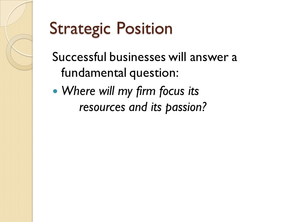 Strategic Position Successful businesses will answer a fundamental question: Where will my firm focus its resources and its passion