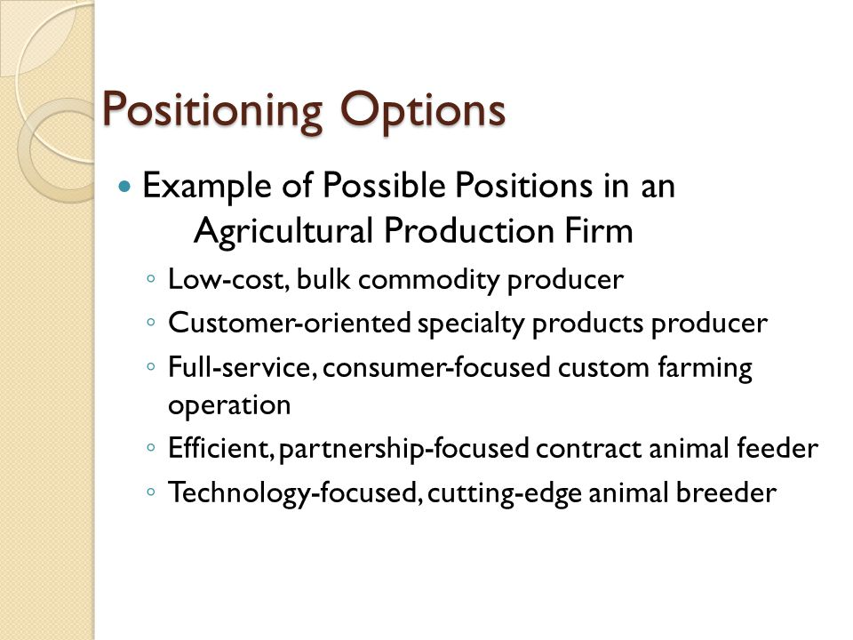 Example of Possible Positions in an Agricultural Production Firm ◦ Low-cost, bulk commodity producer ◦ Customer-oriented specialty products producer ◦ Full-service, consumer-focused custom farming operation ◦ Efficient, partnership-focused contract animal feeder ◦ Technology-focused, cutting-edge animal breeder Positioning Options